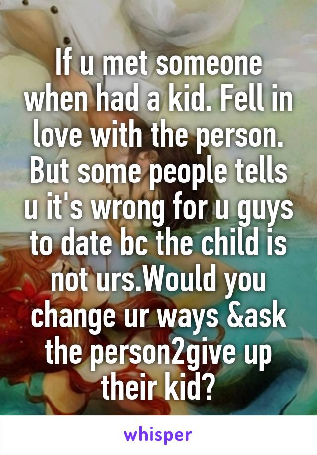 If u met someone when had a kid. Fell in love with the person. But some people tells u it's wrong for u guys to date bc the child is not urs.Would you change ur ways &ask the person2give up their kid?