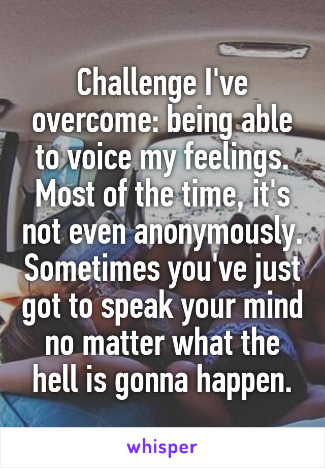 Challenge I've overcome: being able to voice my feelings. Most of the time, it's not even anonymously. Sometimes you've just got to speak your mind no matter what the hell is gonna happen.