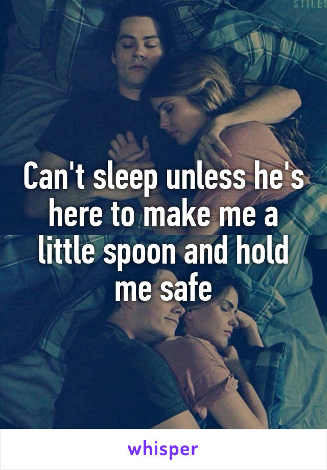 Can't sleep unless he's here to make me a little spoon and hold me safe