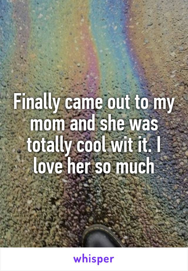 Finally came out to my mom and she was totally cool wit it. I love her so much