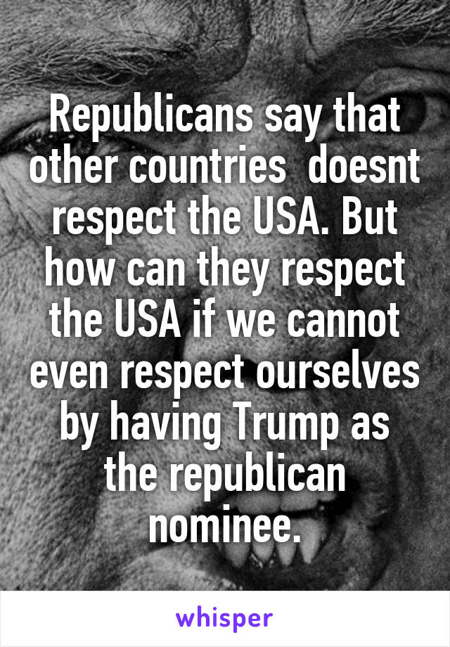 Republicans say that other countries  doesnt respect the USA. But how can they respect the USA if we cannot even respect ourselves by having Trump as the republican nominee.