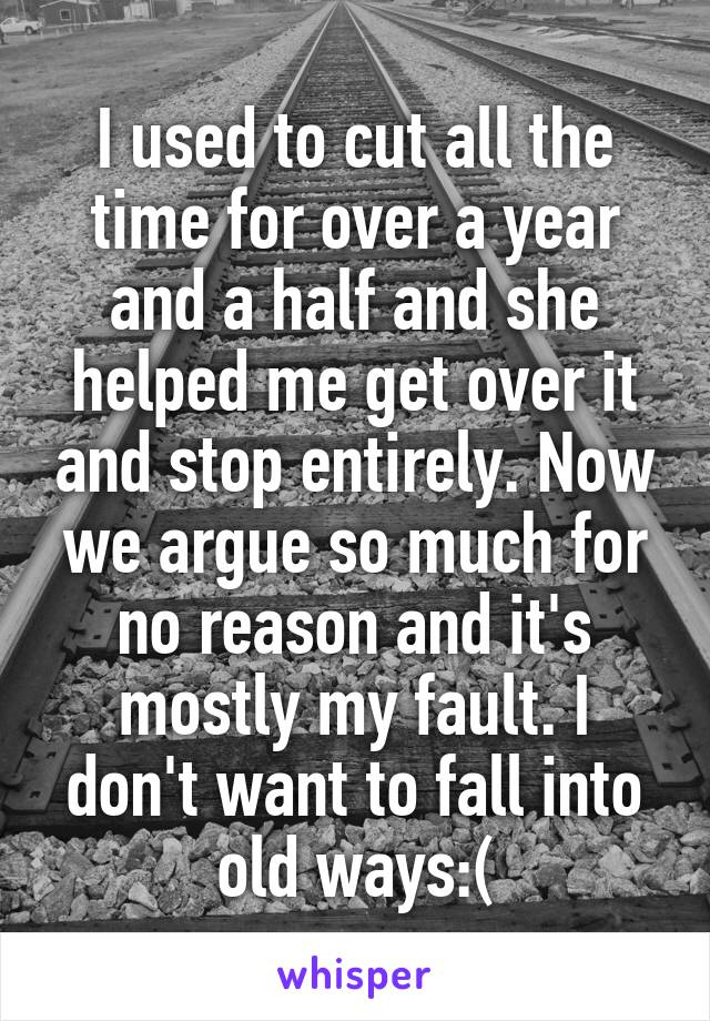 I used to cut all the time for over a year and a half and she helped me get over it and stop entirely. Now we argue so much for no reason and it's mostly my fault. I don't want to fall into old ways:(