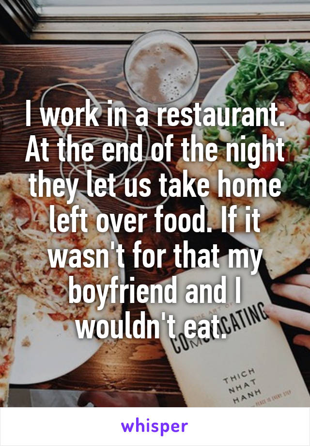 I work in a restaurant. At the end of the night they let us take home left over food. If it wasn't for that my boyfriend and I wouldn't eat.