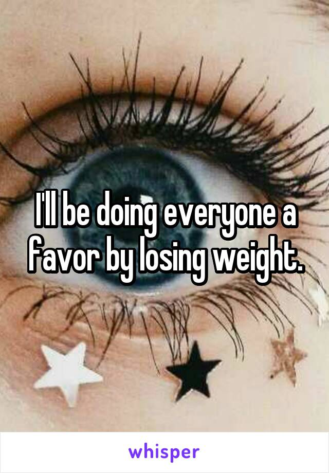 I'll be doing everyone a favor by losing weight.