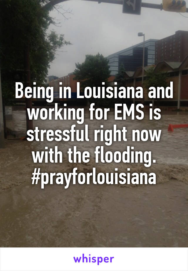 Being in Louisiana and working for EMS is stressful right now with the flooding. #prayforlouisiana