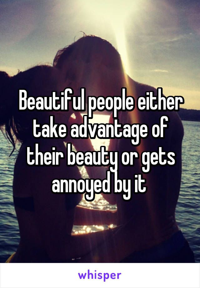 Beautiful people either take advantage of their beauty or gets annoyed by it