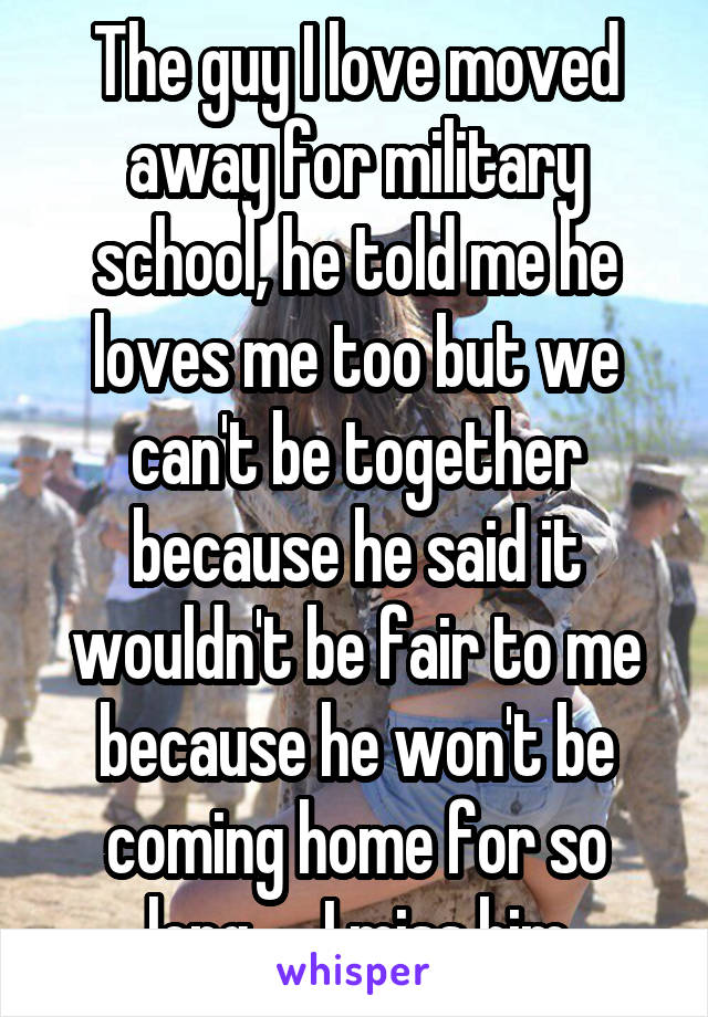 The guy I love moved away for military school, he told me he loves me too but we can't be together because he said it wouldn't be fair to me because he won't be coming home for so long..... I miss him