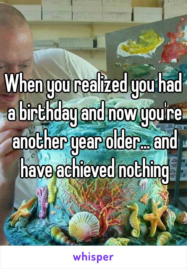 When you realized you had a birthday and now you're another year older... and have achieved nothing