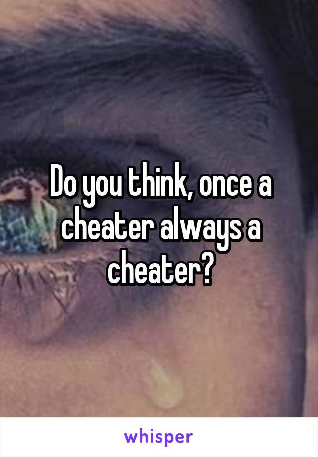 Do you think, once a cheater always a cheater?