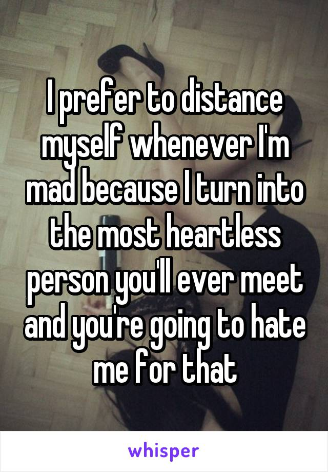 I prefer to distance myself whenever I'm mad because I turn into the most heartless person you'll ever meet and you're going to hate me for that