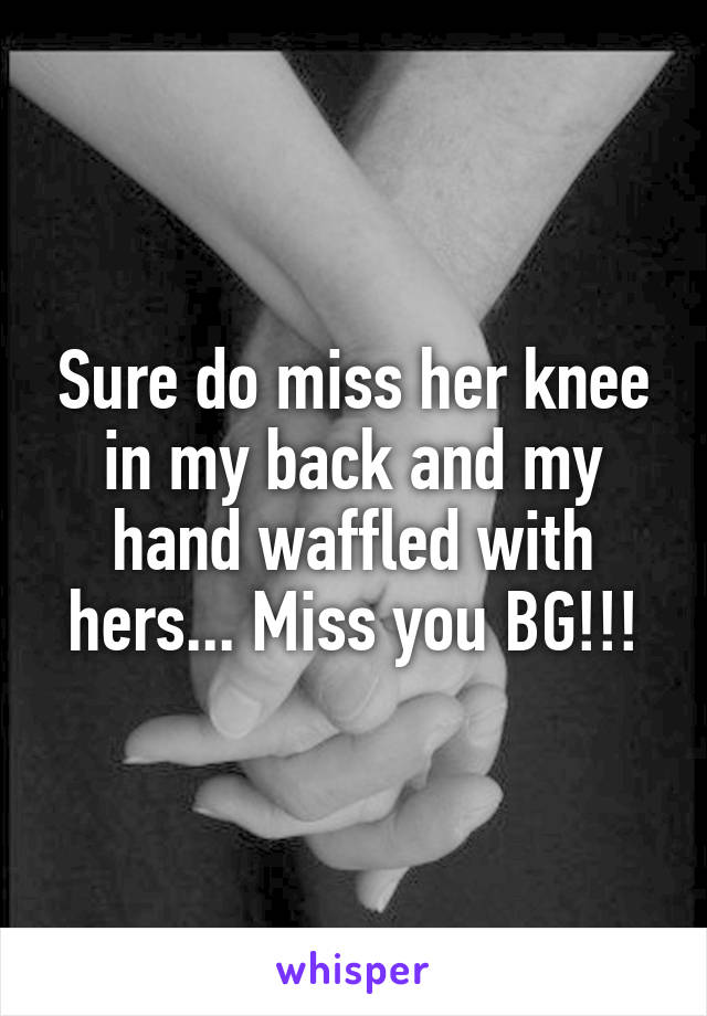 Sure do miss her knee in my back and my hand waffled with hers... Miss you BG!!!