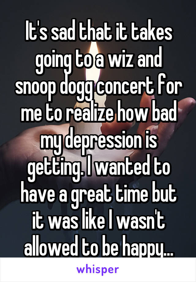 It's sad that it takes going to a wiz and snoop dogg concert for me to realize how bad my depression is getting. I wanted to have a great time but it was like I wasn't allowed to be happy...