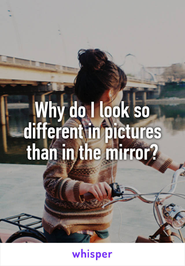Why do I look so different in pictures than in the mirror?