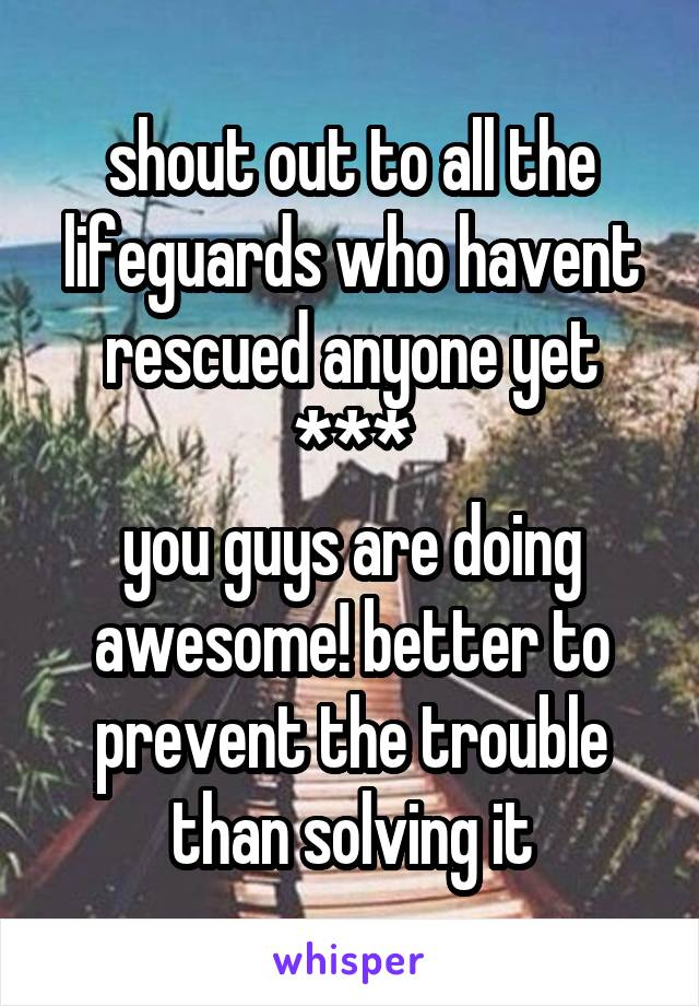 shout out to all the lifeguards who havent rescued anyone yet *** you guys are doing awesome! better to prevent the trouble than solving it