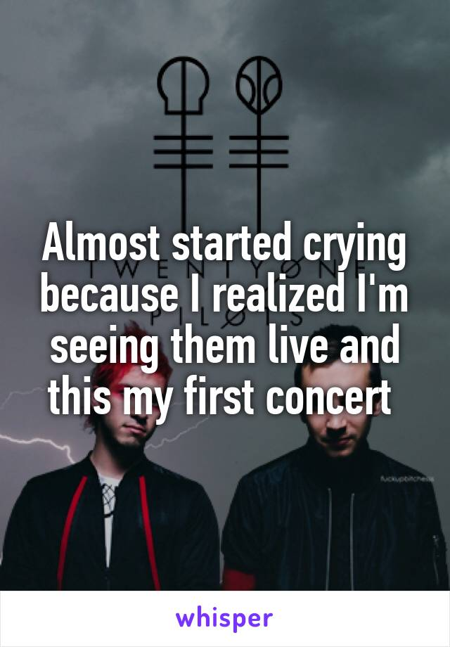 Almost started crying because I realized I'm seeing them live and this my first concert