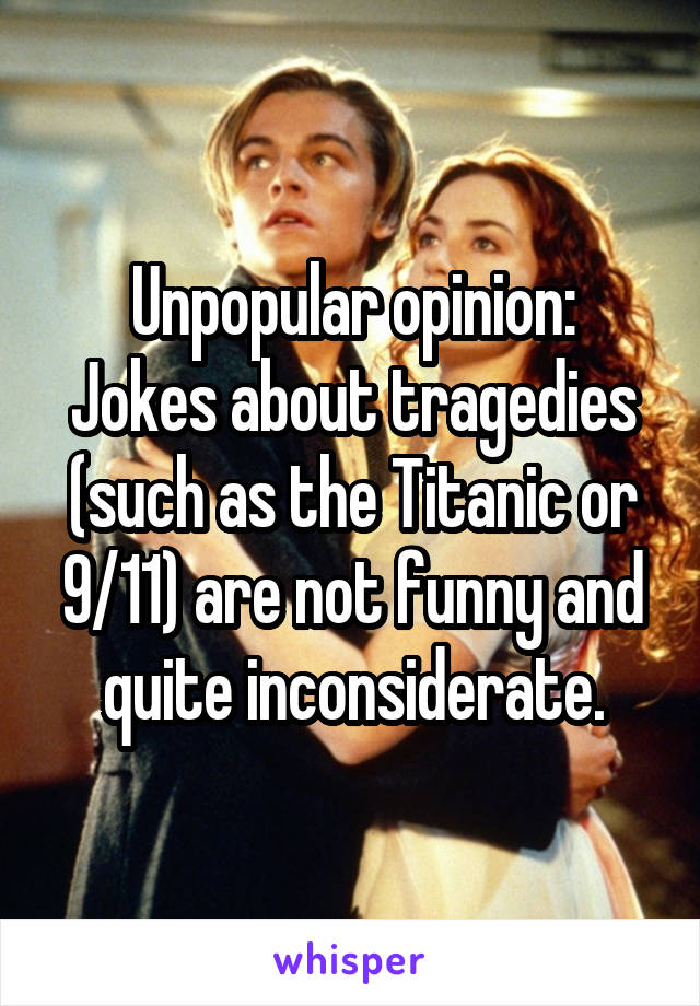 Unpopular opinion: Jokes about tragedies (such as the Titanic or 9/11) are not funny and quite inconsiderate.