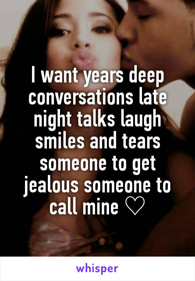 I want years deep conversations late night talks laugh smiles and tears someone to get jealous someone to call mine ♡