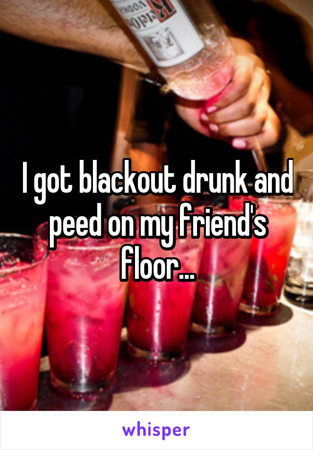 I got blackout drunk and peed on my friend's floor...