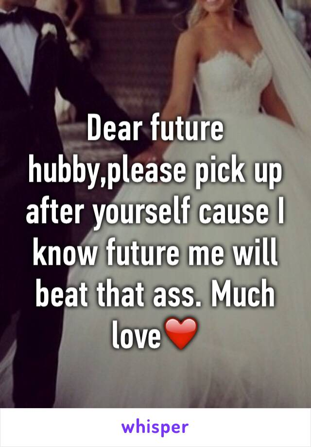 Dear future hubby,please pick up after yourself cause I know future me will beat that ass. Much love❤️