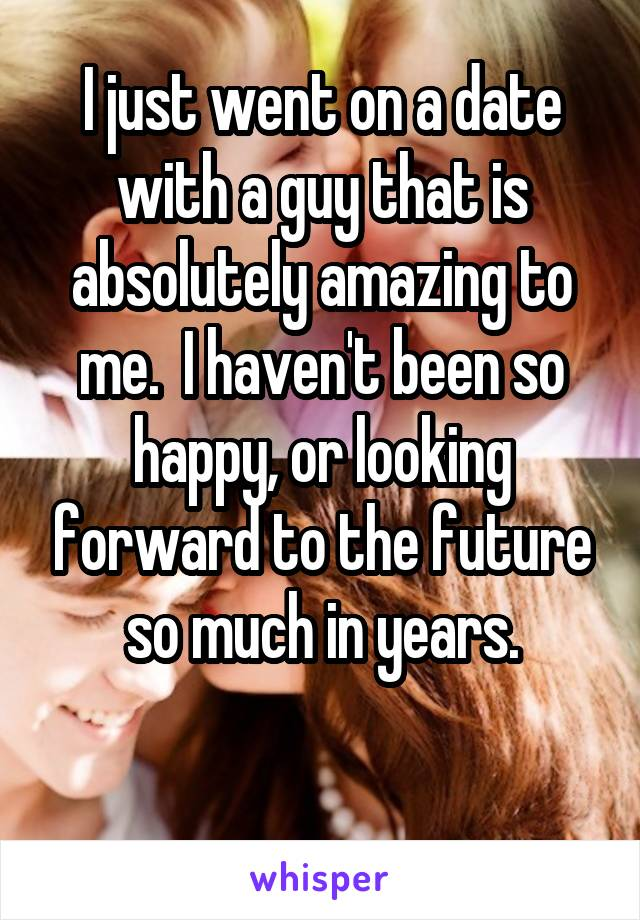 I just went on a date with a guy that is absolutely amazing to me.  I haven't been so happy, or looking forward to the future so much in years.