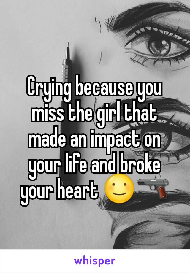 Crying because you miss the girl that made an impact on your life and broke your heart ☺🔫