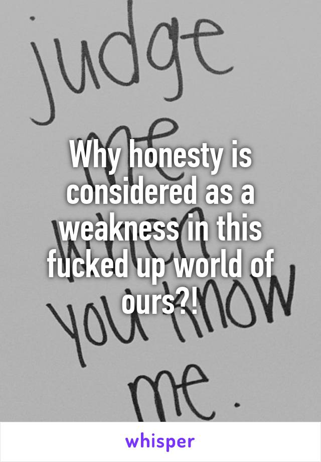 Why honesty is considered as a weakness in this fucked up world of ours?!
