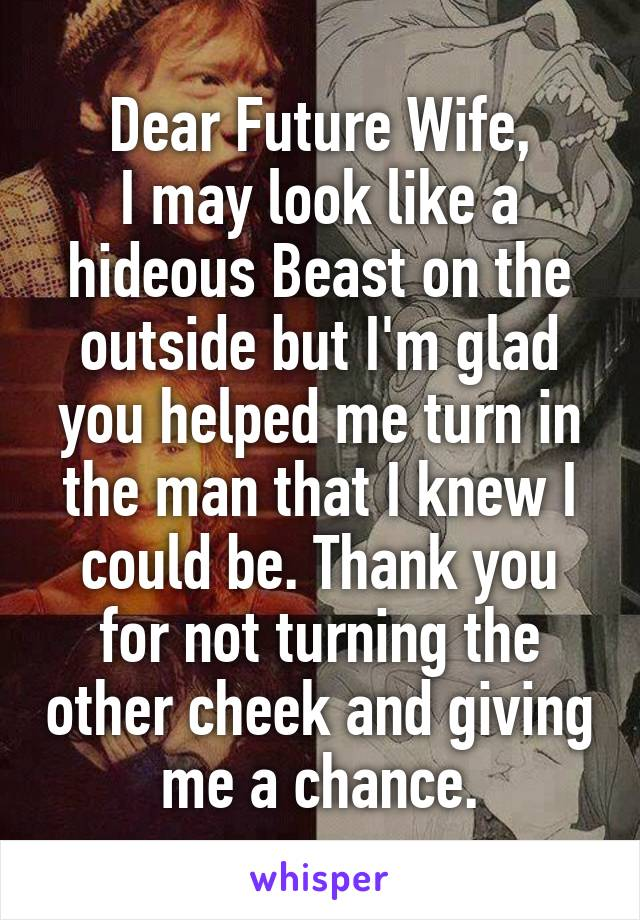 Dear Future Wife, I may look like a hideous Beast on the outside but I'm glad you helped me turn in the man that I knew I could be. Thank you for not turning the other cheek and giving me a chance.