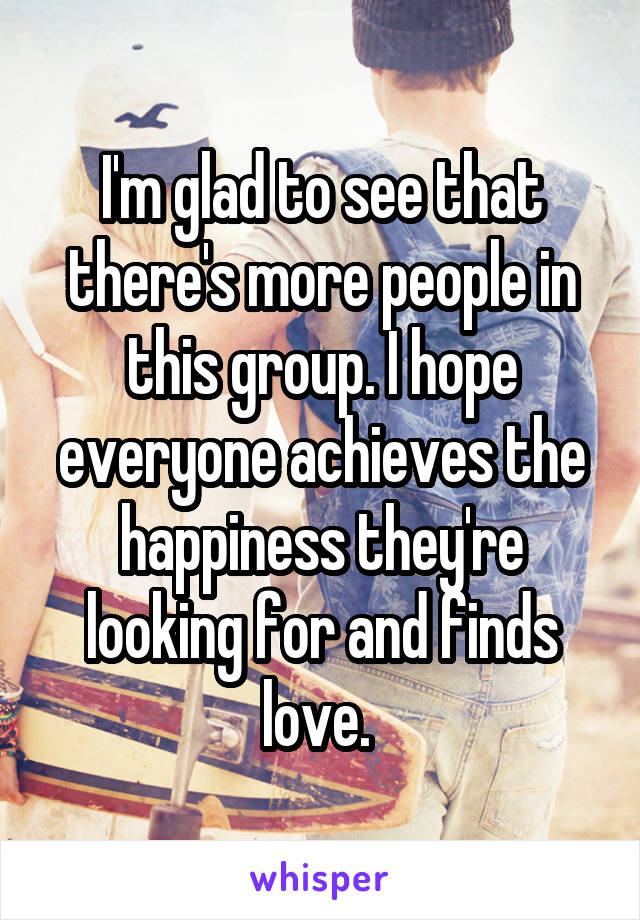 I'm glad to see that there's more people in this group. I hope everyone achieves the happiness they're looking for and finds love.