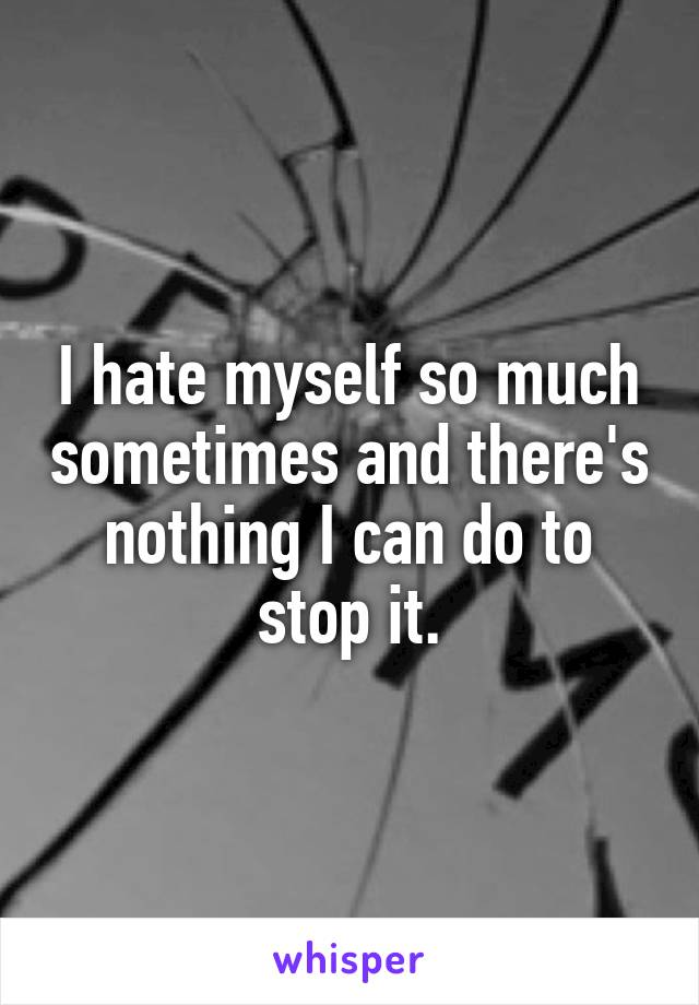 I hate myself so much sometimes and there's nothing I can do to stop it.