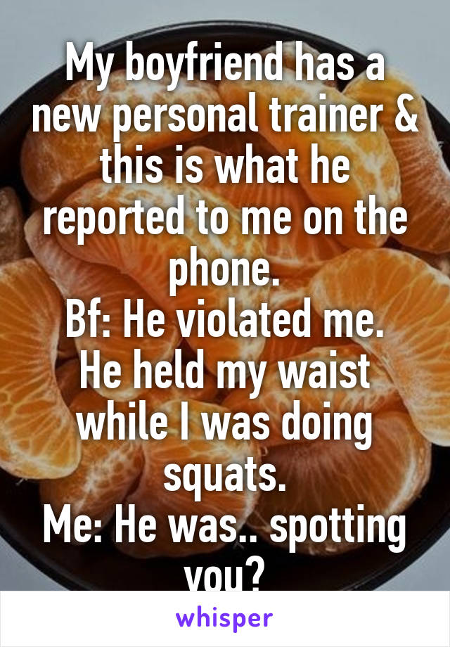 My boyfriend has a new personal trainer & this is what he reported to me on the phone. Bf: He violated me. He held my waist while I was doing squats. Me: He was.. spotting you?