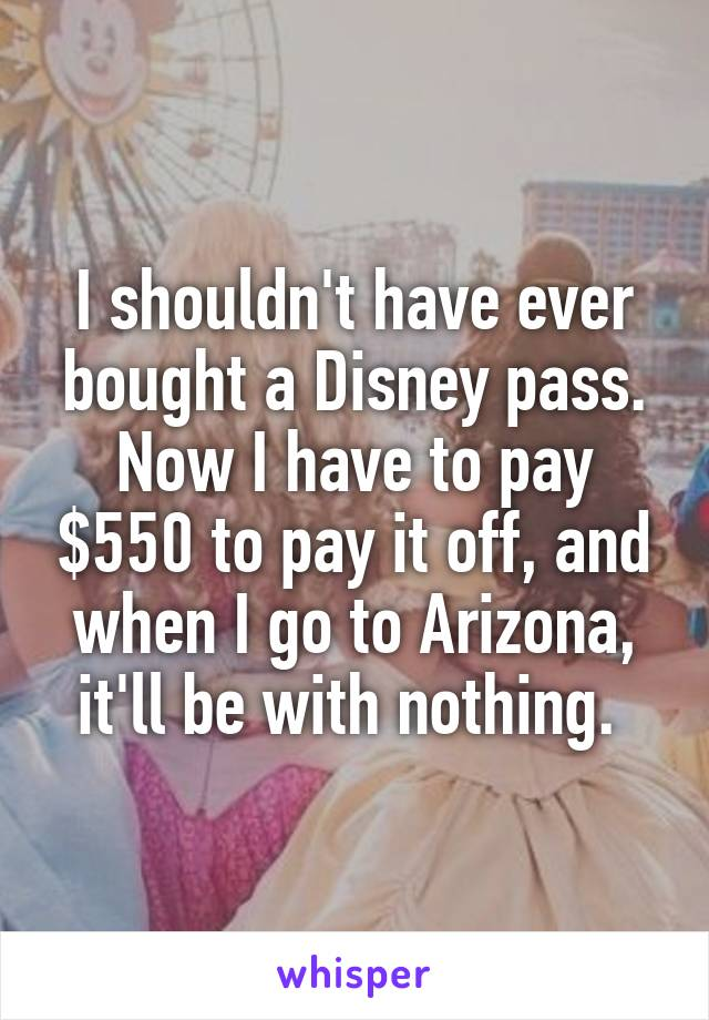 I shouldn't have ever bought a Disney pass. Now I have to pay $550 to pay it off, and when I go to Arizona, it'll be with nothing.