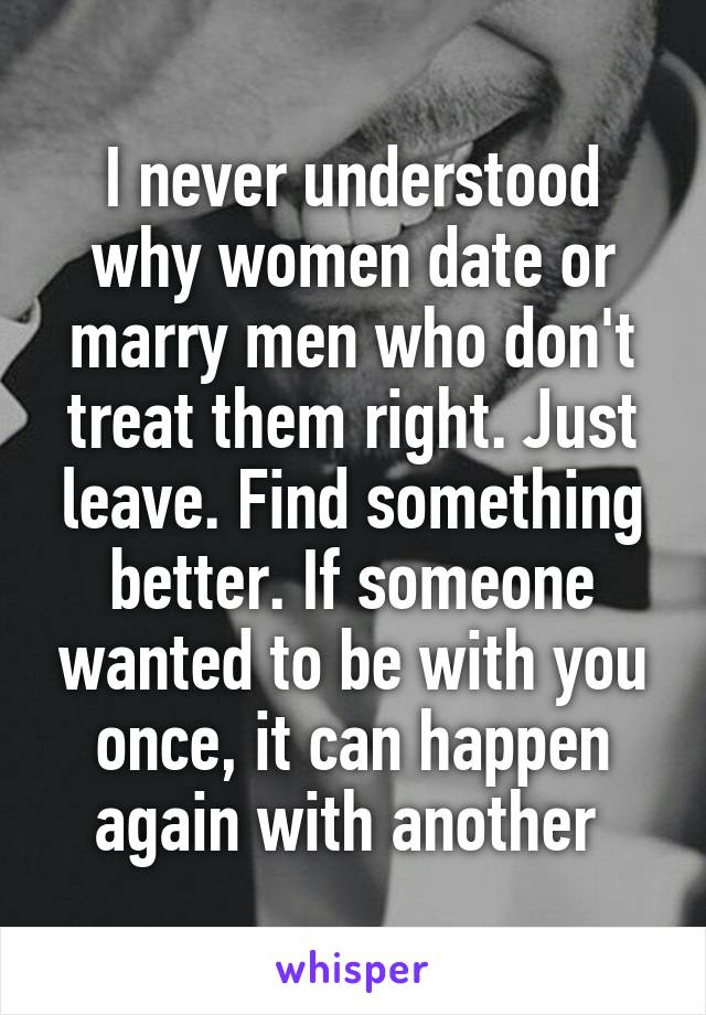 I never understood why women date or marry men who don't treat them right. Just leave. Find something better. If someone wanted to be with you once, it can happen again with another