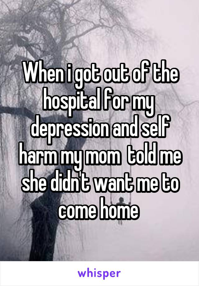 When i got out of the hospital for my  depression and self harm my mom  told me she didn't want me to come home
