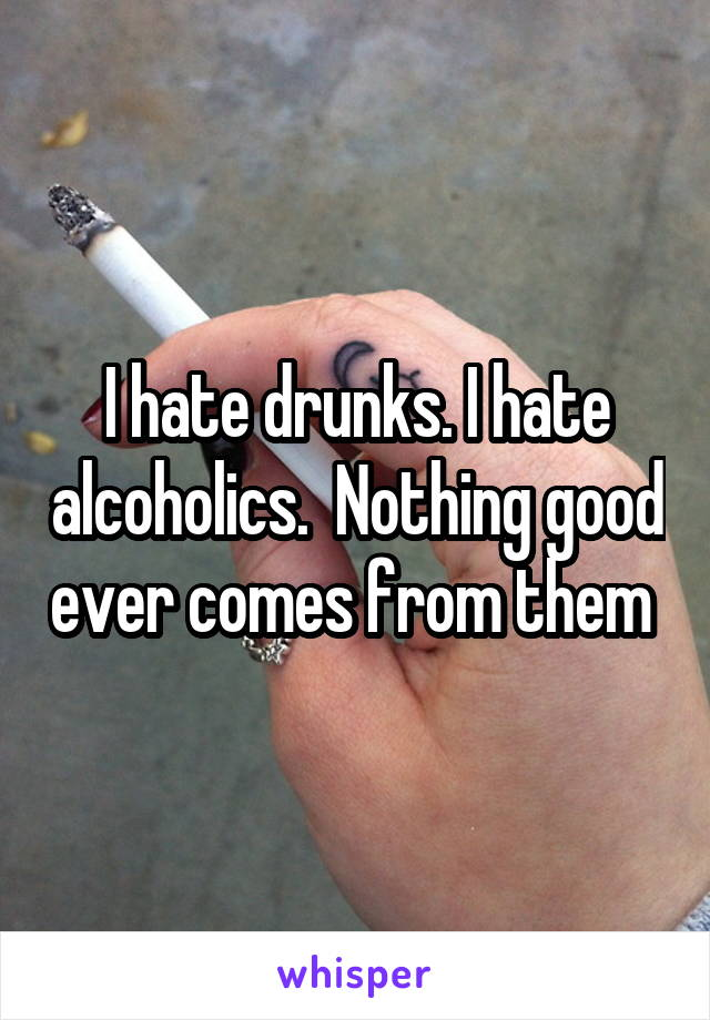 I hate drunks. I hate alcoholics.  Nothing good ever comes from them