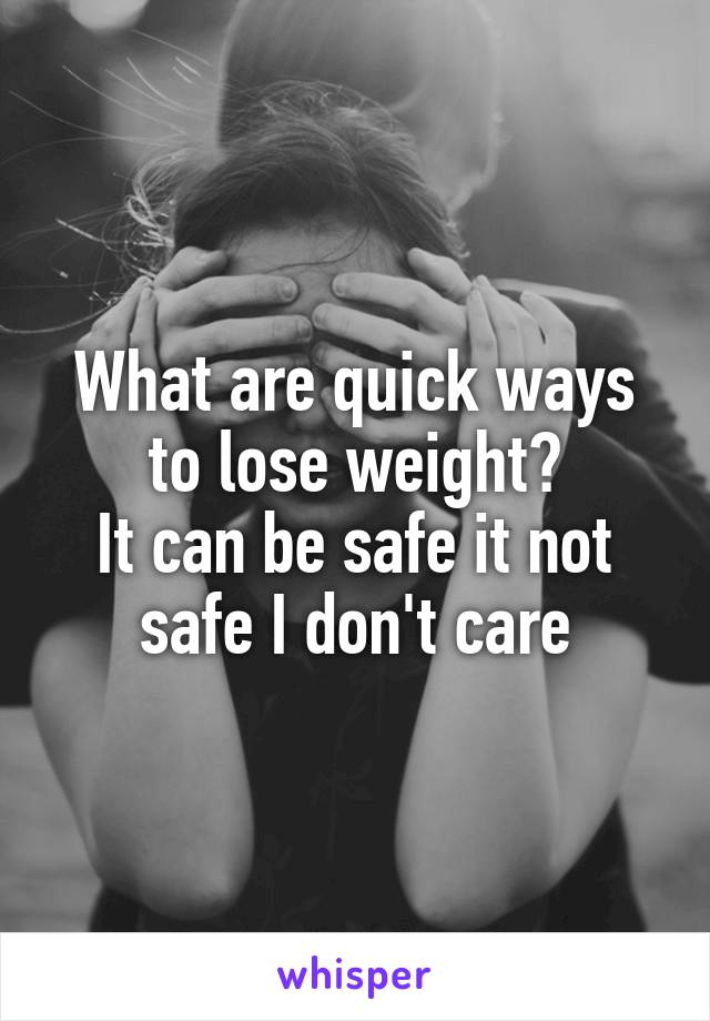 What are quick ways to lose weight? It can be safe it not safe I don't care