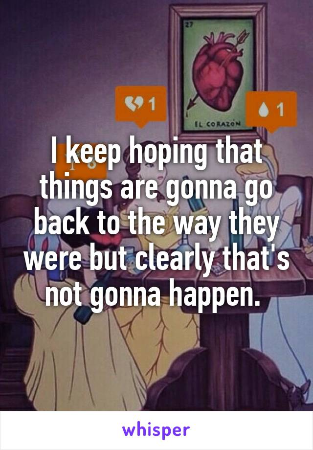I keep hoping that things are gonna go back to the way they were but clearly that's not gonna happen.
