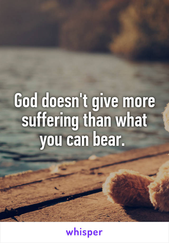 God doesn't give more suffering than what you can bear.