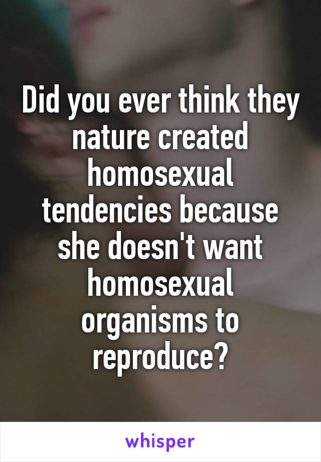 Did you ever think they nature created homosexual tendencies because she doesn't want homosexual organisms to reproduce?