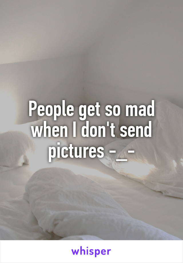 People get so mad when I don't send pictures -_-