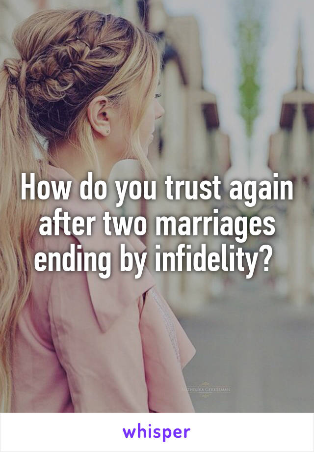 How do you trust again after two marriages ending by infidelity?