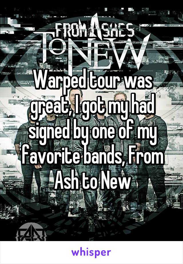 Warped tour was great, I got my had signed by one of my favorite bands, From Ash to New