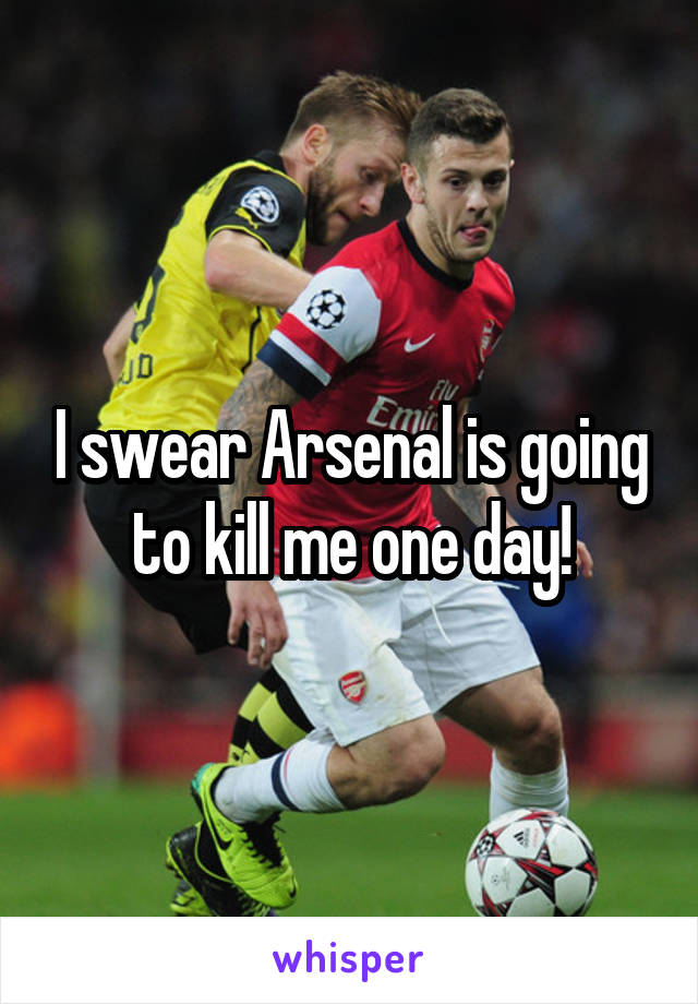 I swear Arsenal is going to kill me one day!