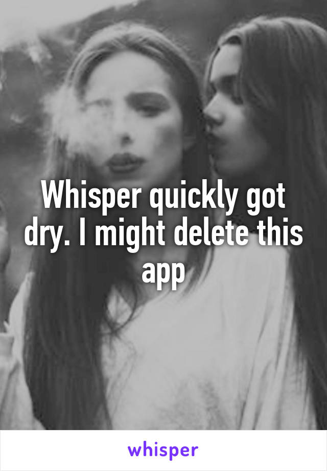 Whisper quickly got dry. I might delete this app