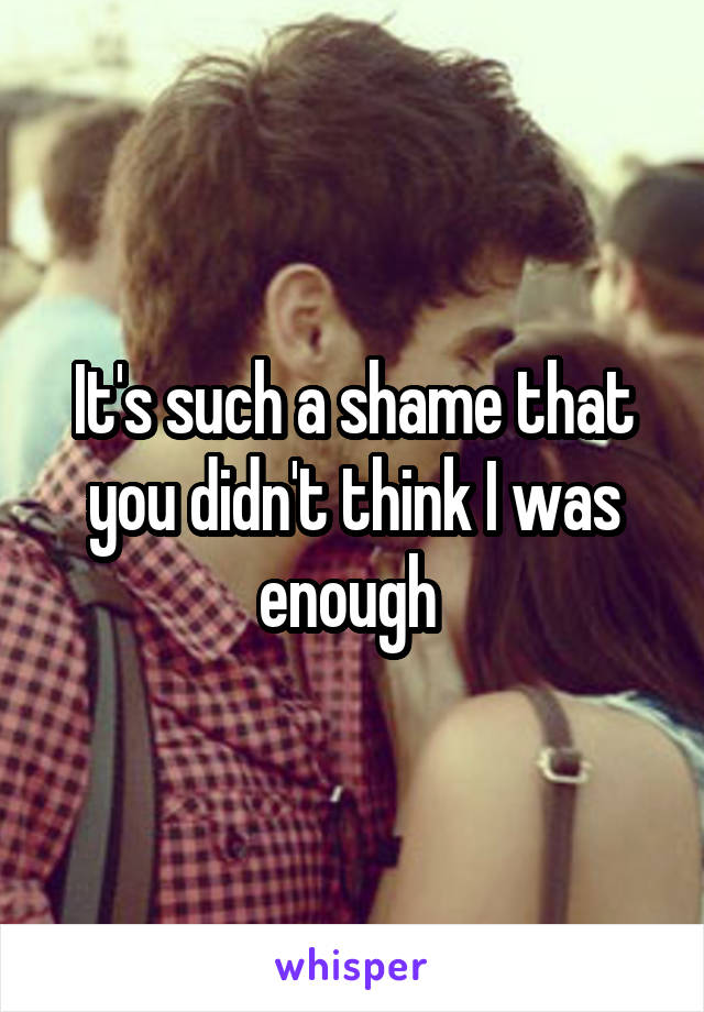It's such a shame that you didn't think I was enough