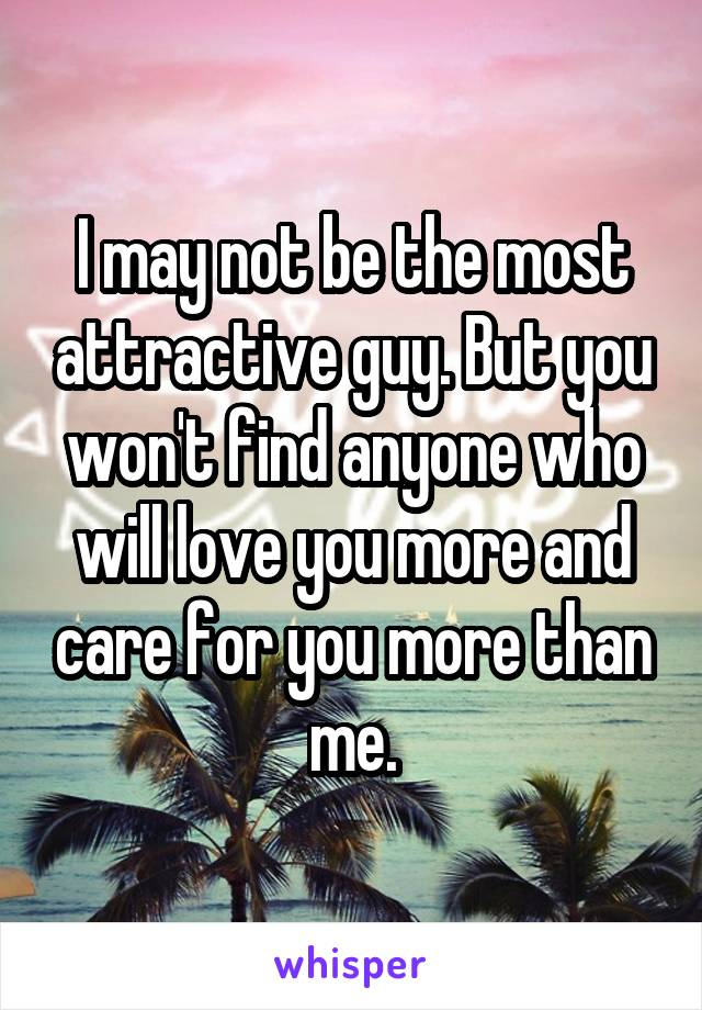 I may not be the most attractive guy. But you won't find anyone who will love you more and care for you more than me.