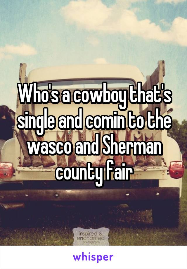 Who's a cowboy that's single and comin to the wasco and Sherman county fair