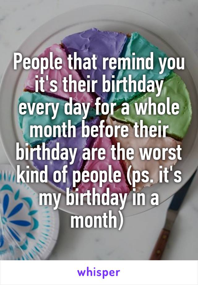 People that remind you it's their birthday every day for a whole month before their birthday are the worst kind of people (ps. it's my birthday in a month)