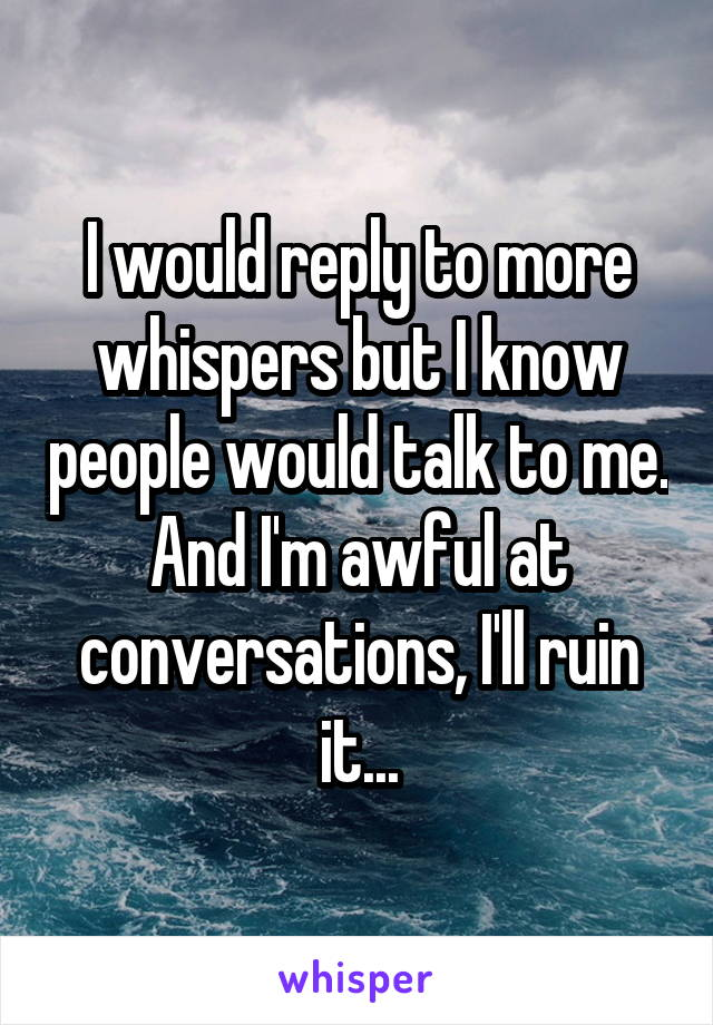 I would reply to more whispers but I know people would talk to me. And I'm awful at conversations, I'll ruin it...