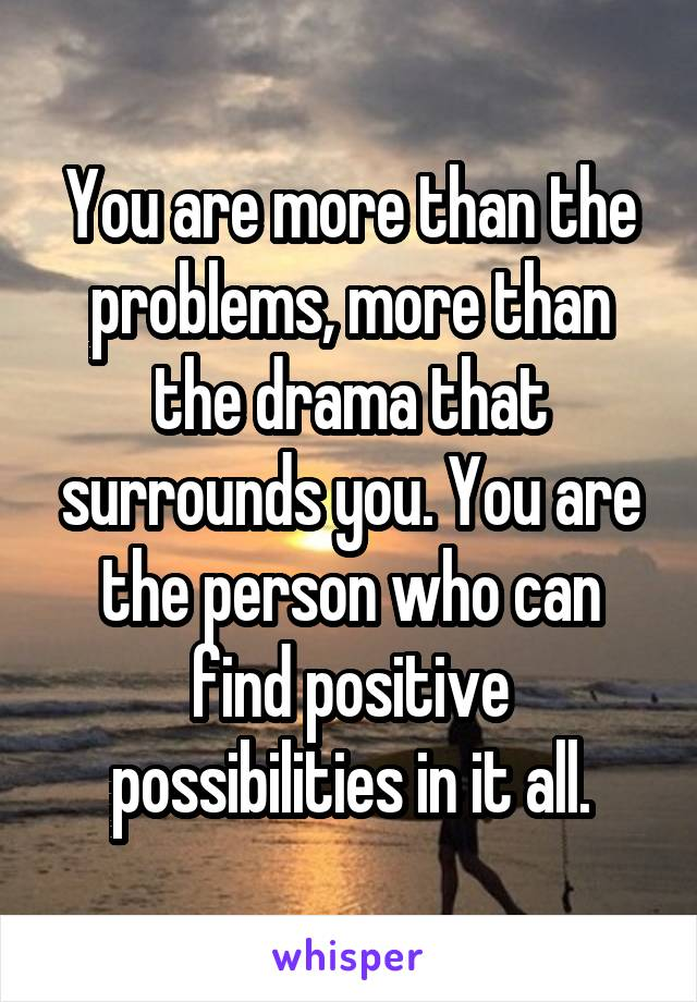 You are more than the problems, more than the drama that surrounds you. You are the person who can find positive possibilities in it all.