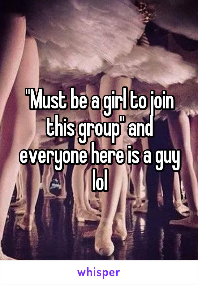 """""""Must be a girl to join this group"""" and everyone here is a guy lol"""